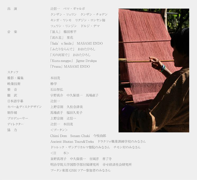/出演/辻信一,ペマ・ギャルポ,クンザン・ツェリン,クンザン・チョデン,キンガ・ワンモ,リグジン・ロンヤン師,ツェワン・リンジン,ドルジ・デマ/音楽/櫛田寒平「旅人」,里花「流れ星」,MASAMI ENDO「Sala's Smile」,おおたひろし「ふたりならんで」,おおたひろし「天の河原で」,Jigme Drukpa「Kuzu-zangpo」,MASAMI ENDO「Prana」/撮影・編集/本田茂/映像技術/椿学/整音/石山智弘/翻訳/宇野真介,中久保慎一,馬場直子/日本語字幕/辻信一/カバー&ディスクデザイン/上野宗則,久松奈津美/制作補/馬場直子,福田久美子/協力/<ブータン>Chimi Dem,Sonam Chuki,今枝由郎,Ancient Bhutan Tours&Treks,ドラクツォ職業訓練学校のみなさん,ドゥルック・ザングリカルマ僧院のみなさん,チモン村のみなさん<日本>釜野真理子,中久保慎一,吉岡淳,善了寺,明治学院大学国際学部付属研究所,幸せ経済社会研究所,ブータン東部GNHツアー参加者のみなさん/プロデューサー/上野宗則,辻信一/ディレクター/辻信一,本田茂